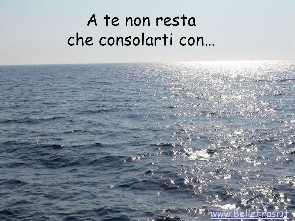 A te non resta che consolarti con… www.BelleFrasi.it