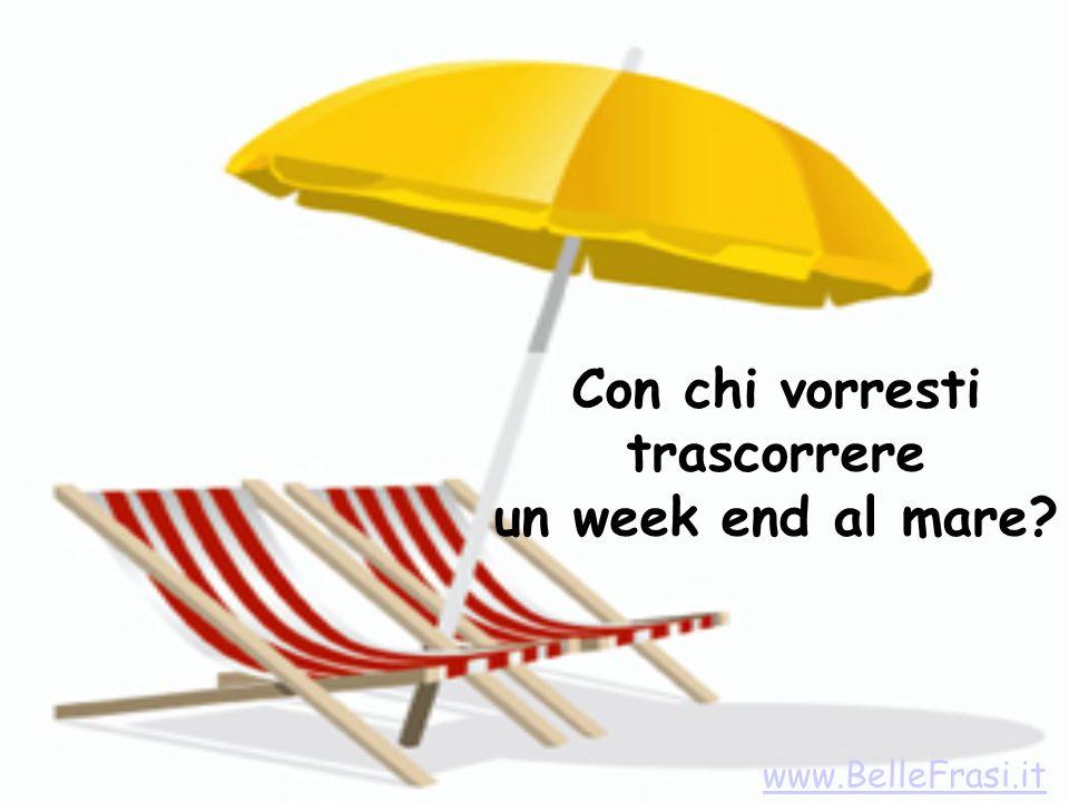 Con chi vorresti trascorrere un week end al mare? www.BelleFrasi.it