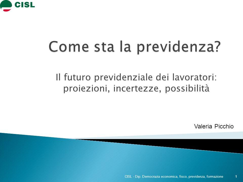 Il futuro previdenziale dei lavoratori: proiezioni, incertezze, possibilità 1 CISL - Dip. Democrazia economica, fisco, previdenza, formazione Valeria