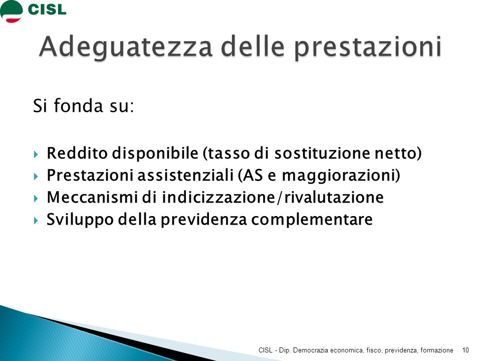 Si fonda su: Reddito disponibile (tasso di sostituzione netto) Prestazioni assistenziali (AS e maggiorazioni) Meccanismi di indicizzazione/rivalutazione Sviluppo della previdenza complementare CISL - Dip.