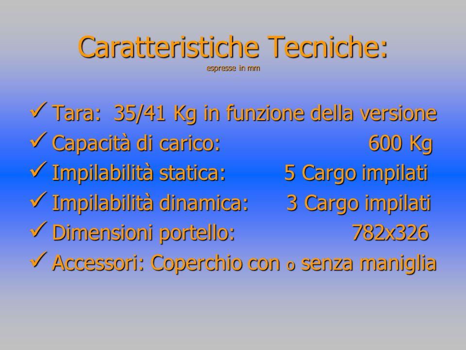 Caratteristiche Tecniche: espresse in mm Tara: 35/41 Kg in funzione della versione Tara: 35/41 Kg in funzione della versione Capacità di carico: 600 Kg Capacità di carico: 600 Kg Impilabilità statica: 5 Cargo impilati Impilabilità statica: 5 Cargo impilati Impilabilità dinamica: 3 Cargo impilati Impilabilità dinamica: 3 Cargo impilati Dimensioni portello: 782x326 Dimensioni portello: 782x326 Accessori: Coperchio con o senza maniglia Accessori: Coperchio con o senza maniglia