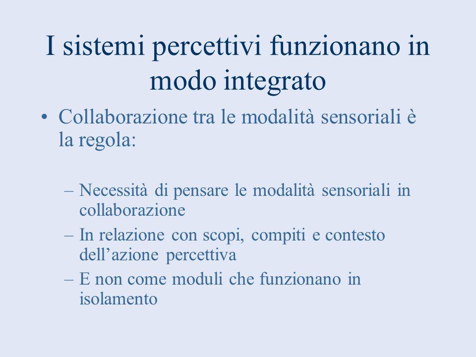 I sistemi percettivi funzionano in modo integrato Collaborazione tra le modalità sensoriali è la regola: –Necessità di pensare le modalità sensoriali