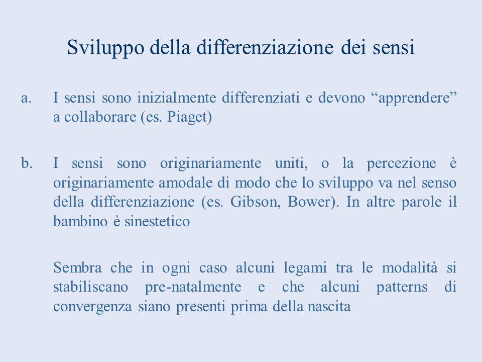 Sviluppo della differenziazione dei sensi a.I sensi sono inizialmente differenziati e devono apprendere a collaborare (es. Piaget) b.I sensi sono orig