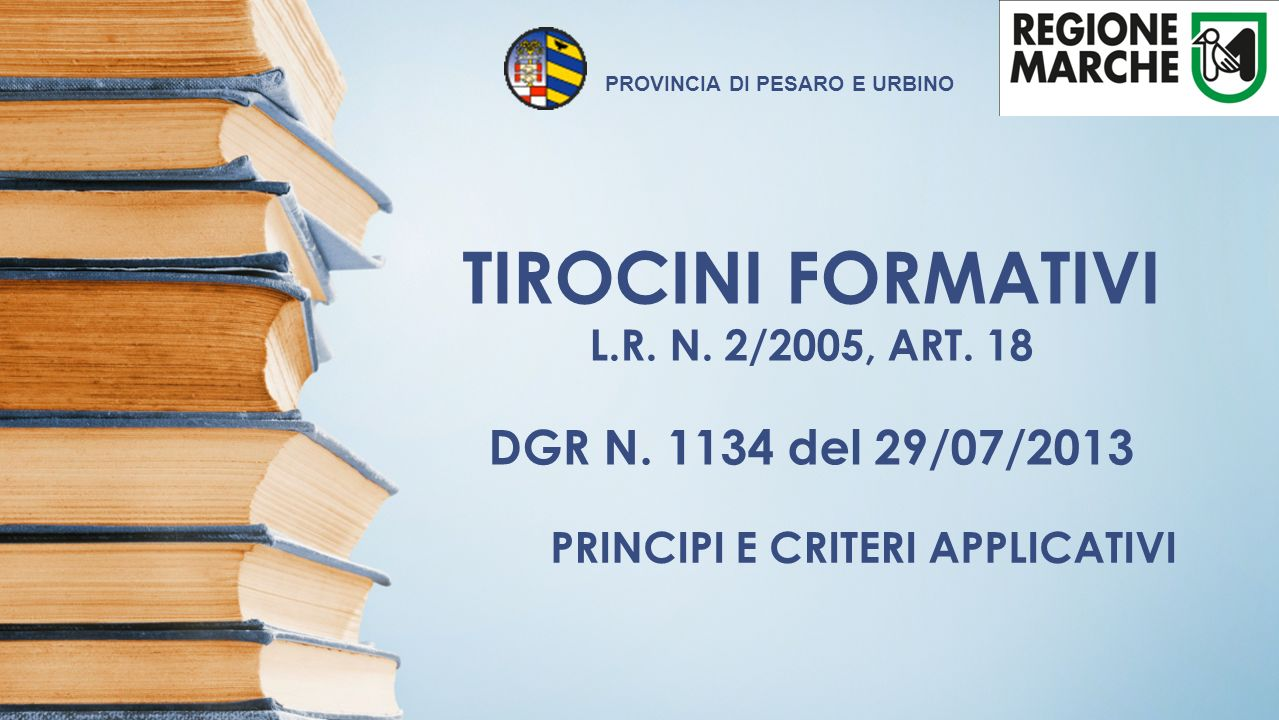 TIROCINI FORMATIVI L.R. N. 2/2005, ART. 18 DGR N. 1134 del 29/07/2013 PRINCIPI E CRITERI APPLICATIVI PROVINCIA DI PESARO E URBINO