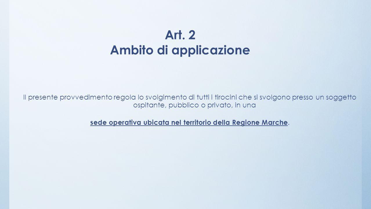 Art. 2 Ambito di applicazione Il presente provvedimento regola lo svolgimento di tutti i tirocini che si svolgono presso un soggetto ospitante, pubbli