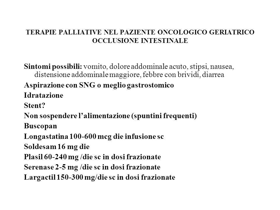 TERAPIA PALLIATIVA NEL PAZIENTE ONCOLOGICO GERIATRICO LE EMERGENGE CLINICHE IN CURE PALLIATIVE Compressione/ostruzione/infiltrazione di organi cavi: bronchi,esofago,vie genito-urinarie Compressione midollare e/o della Cauda Equina Sindrome mediastinica Dispnea, insufficienza respiratoria Edema polmonare acuto Trombosi venosa profonda vs embolia polmonare Ostruzione vie urinarie Ipertensione endocranica Emorragie Fratture Patologiche