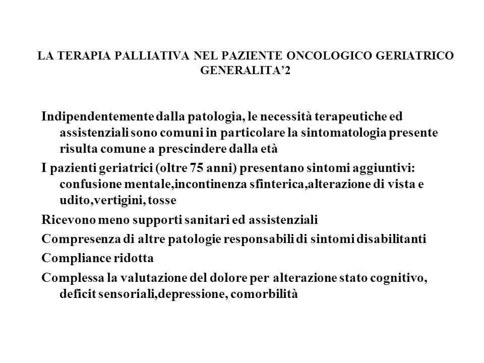 LA TERAPIA PALLIATIVA NEL PAZIENTE ONCOLOGICO GERIATRICO GENERALITA1 Rischio neoplasia 22%-33 % tra 69-79 anni Nonostante gli efficaci trattamenti disponibili i pazienti oncologici anziani sono spesso inadeguatamente trattati Il 25%-40% sperimenta dolore moderato-intenso quotidianamente; il 26% di essi non assume analgesici e solo il 26% riceve morfina Viene sottostimata la sensibilità al dolore degli anziani mentre in realtà incidenza,fisiopatologia e percezione non risultano modificati Largamente diffusa la oppio-fobia Molti pazienti e loro curanti ritiene che il dolore faccia parte delletà avanzata Mancano linee guida specifiche per il dolore da cancro nellanziano (A.G.S.