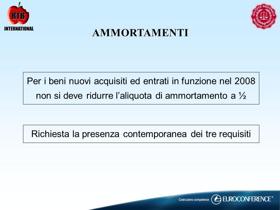 AMMORTAMENTI Per i beni nuovi acquisiti ed entrati in funzione nel 2008 non si deve ridurre laliquota di ammortamento a ½ Richiesta la presenza contemporanea dei tre requisiti