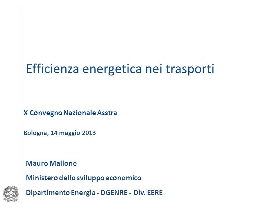 Efficienza energetica nei trasporti Ministero dello sviluppo economico Dipartimento Energia - DGENRE - Div. EERE Bologna, 14 maggio 2013 X Convegno Na