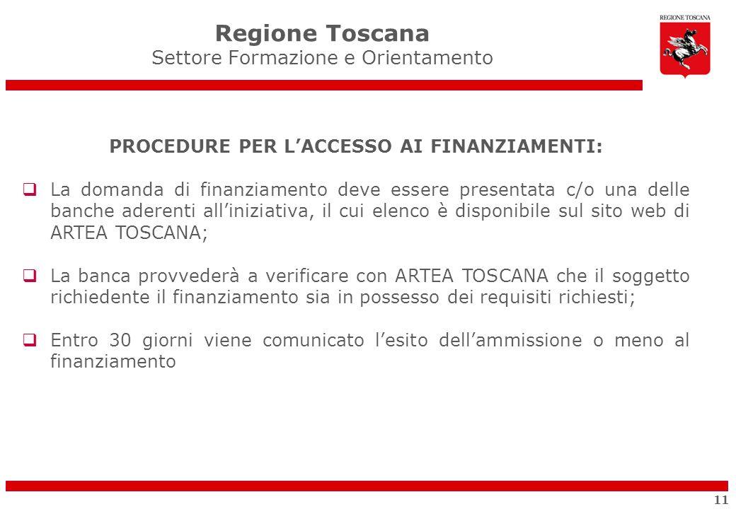 PROCEDURE PER LACCESSO AI FINANZIAMENTI: La domanda di finanziamento deve essere presentata c/o una delle banche aderenti alliniziativa, il cui elenco è disponibile sul sito web di ARTEA TOSCANA; La banca provvederà a verificare con ARTEA TOSCANA che il soggetto richiedente il finanziamento sia in possesso dei requisiti richiesti; Entro 30 giorni viene comunicato lesito dellammissione o meno al finanziamento Regione Toscana Settore Formazione e Orientamento 11
