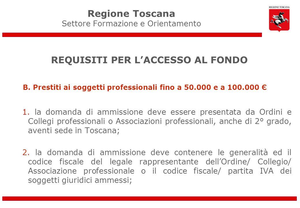 Regione Toscana Settore Formazione e Orientamento REQUISITI PER LACCESSO AL FONDO B. Prestiti ai soggetti professionali fino a 50.000 e a 100.000 Є 1.