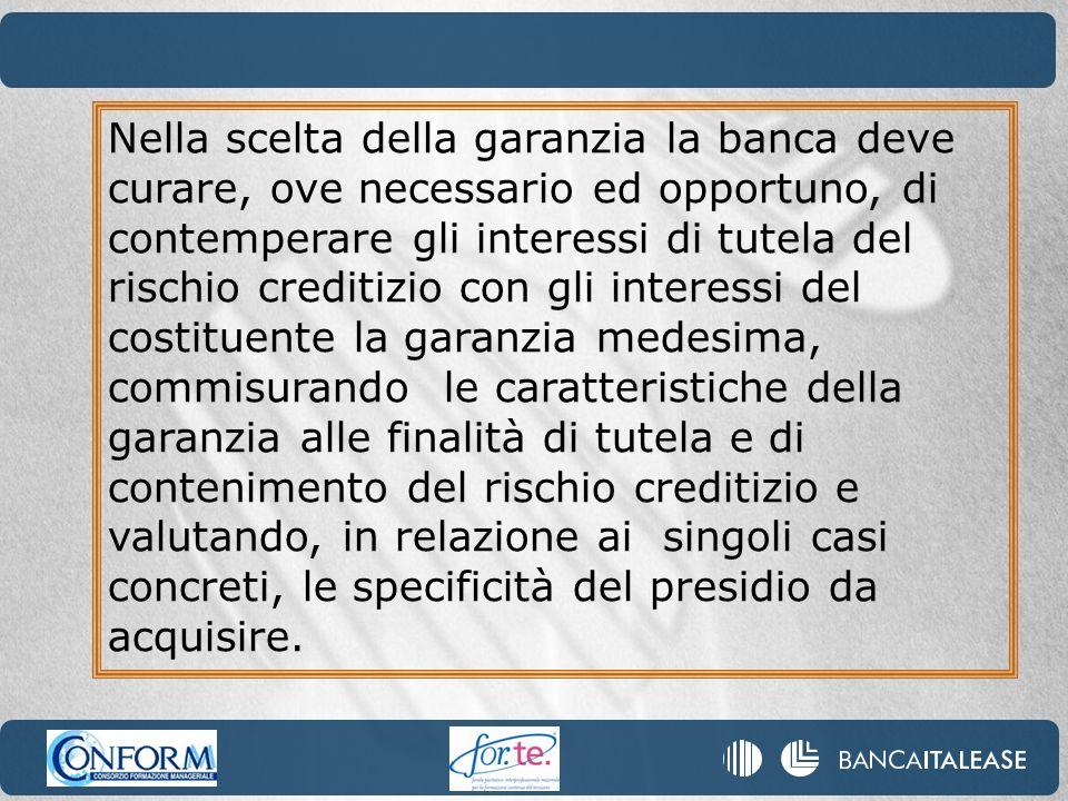 Nella scelta della garanzia la banca deve curare, ove necessario ed opportuno, di contemperare gli interessi di tutela del rischio creditizio con gli