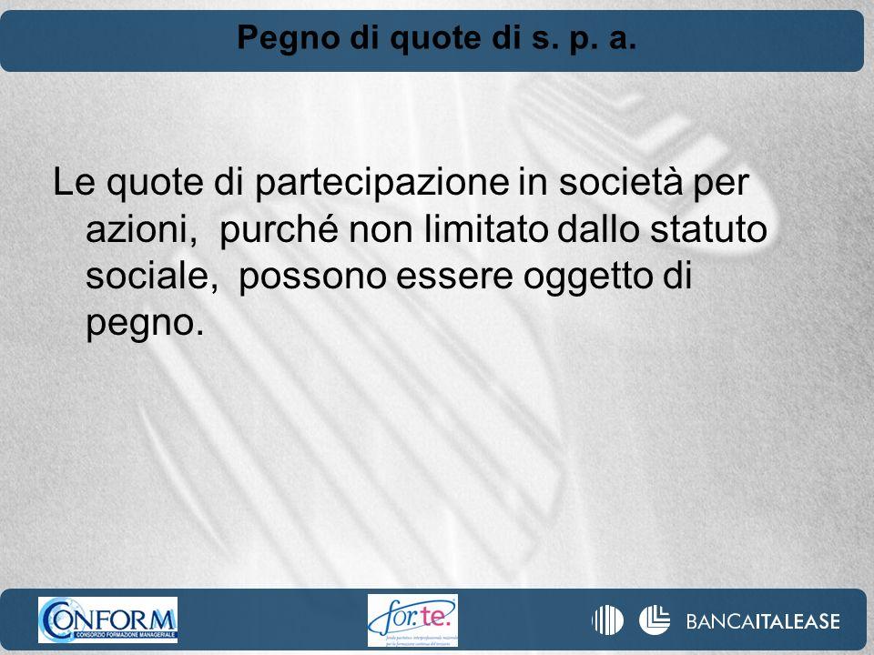 Pegno di quote di s. p. a. Le quote di partecipazione in società per azioni, purché non limitato dallo statuto sociale, possono essere oggetto di pegn