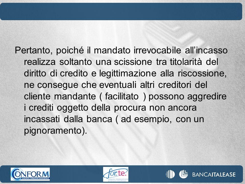 Pertanto, poiché il mandato irrevocabile allincasso realizza soltanto una scissione tra titolarità del diritto di credito e legittimazione alla riscos