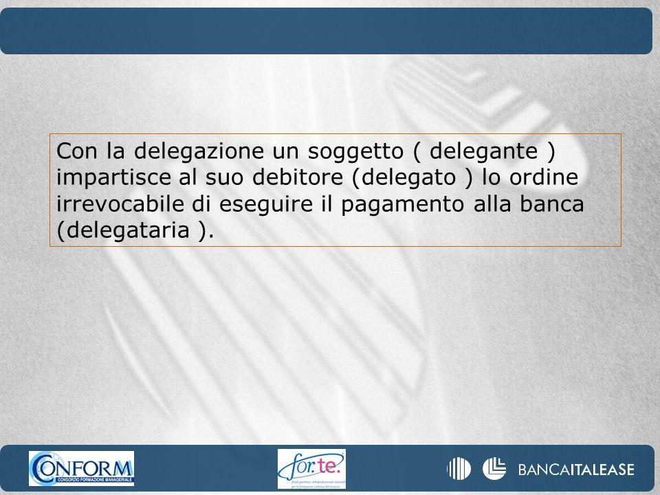 Con la delegazione un soggetto ( delegante ) impartisce al suo debitore (delegato ) lo ordine irrevocabile di eseguire il pagamento alla banca (delega