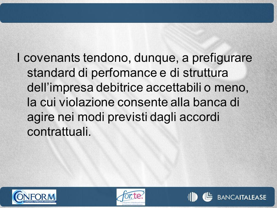 I covenants tendono, dunque, a prefigurare standard di perfomance e di struttura dellimpresa debitrice accettabili o meno, la cui violazione consente