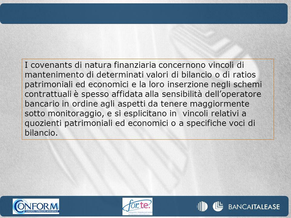 I covenants di natura finanziaria concernono vincoli di mantenimento di determinati valori di bilancio o di ratios patrimoniali ed economici e la loro