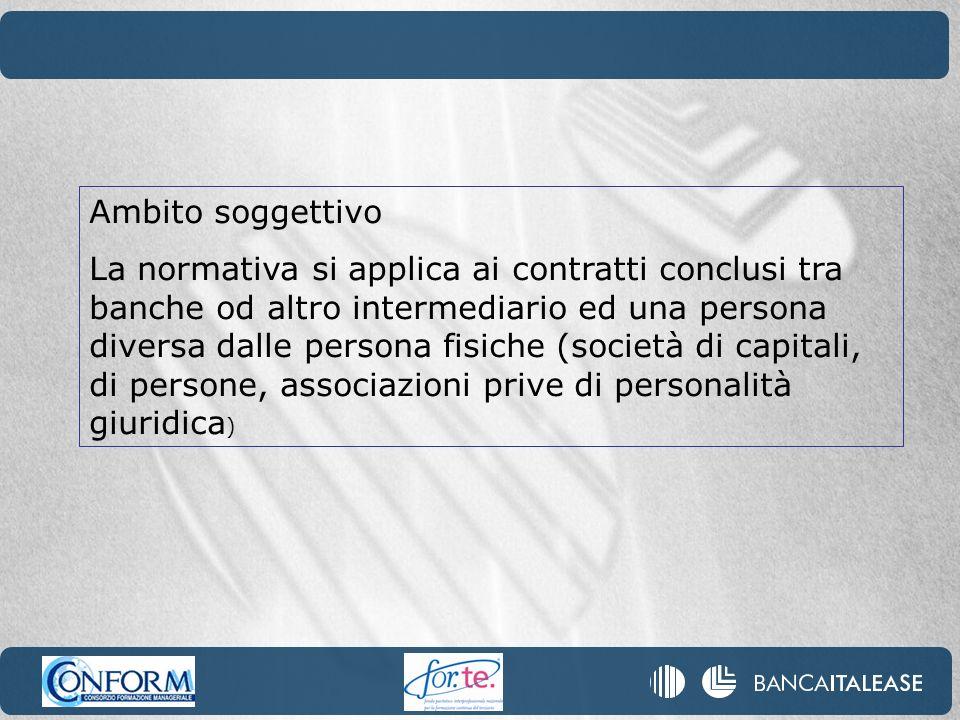 Ambito soggettivo La normativa si applica ai contratti conclusi tra banche od altro intermediario ed una persona diversa dalle persona fisiche (societ