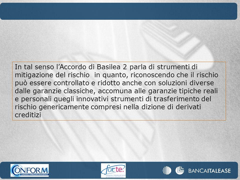 In tal senso lAccordo di Basilea 2 parla di strumenti di mitigazione del rischio in quanto, riconoscendo che il rischio può essere controllato e ridot