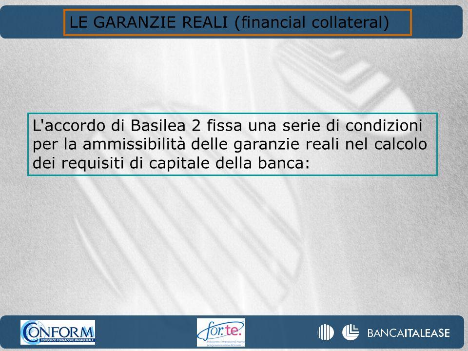 LE GARANZIE REALI (financial collateral) L'accordo di Basilea 2 fissa una serie di condizioni per la ammissibilità delle garanzie reali nel calcolo de