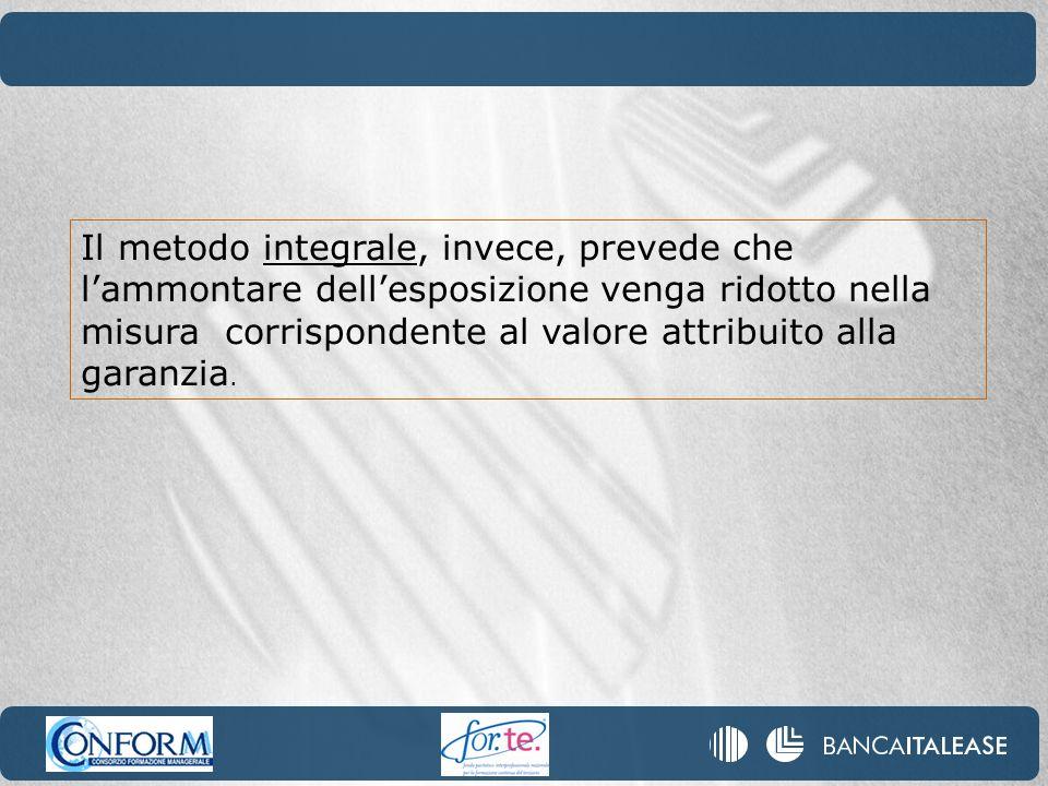 Il metodo integrale, invece, prevede che lammontare dellesposizione venga ridotto nella misura corrispondente al valore attribuito alla garanzia.