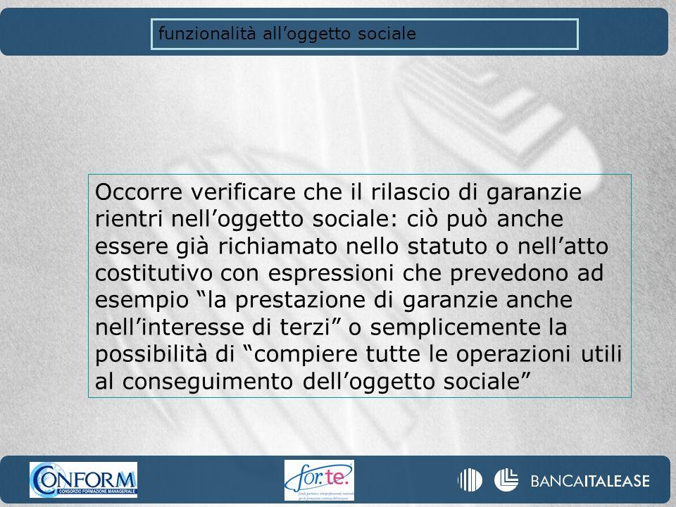 funzionalità alloggetto sociale Occorre verificare che il rilascio di garanzie rientri nelloggetto sociale: ciò può anche essere già richiamato nello
