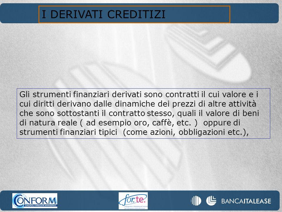 I DERIVATI CREDITIZI Gli strumenti finanziari derivati sono contratti il cui valore e i cui diritti derivano dalle dinamiche dei prezzi di altre attiv