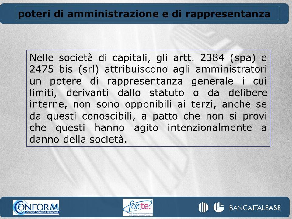 Nelle società di capitali, gli artt. 2384 (spa) e 2475 bis (srl) attribuiscono agli amministratori un potere di rappresentanza generale i cui limiti,