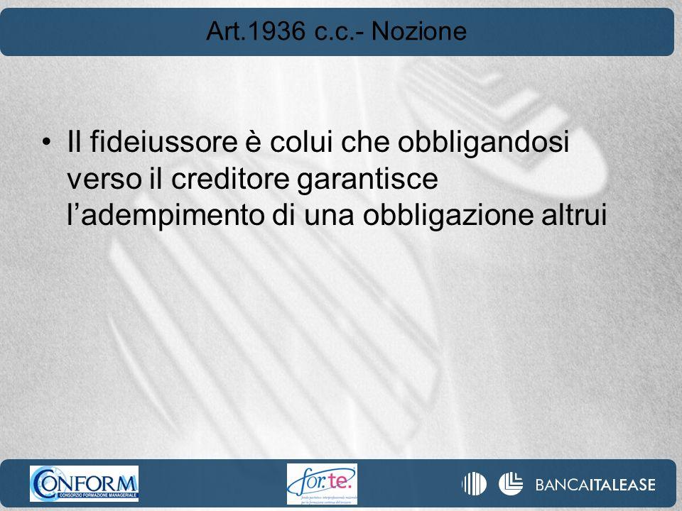 Art.1936 c.c.- Nozione Il fideiussore è colui che obbligandosi verso il creditore garantisce ladempimento di una obbligazione altrui