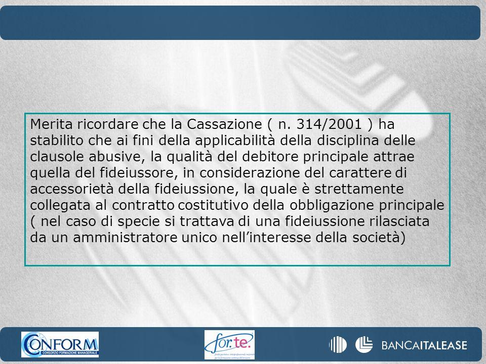 Merita ricordare che la Cassazione ( n. 314/2001 ) ha stabilito che ai fini della applicabilità della disciplina delle clausole abusive, la qualità de
