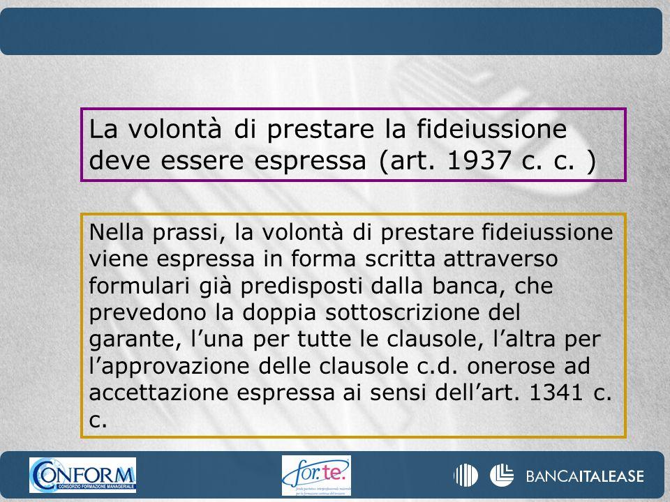 La volontà di prestare la fideiussione deve essere espressa (art. 1937 c. c. ) Nella prassi, la volontà di prestare fideiussione viene espressa in for