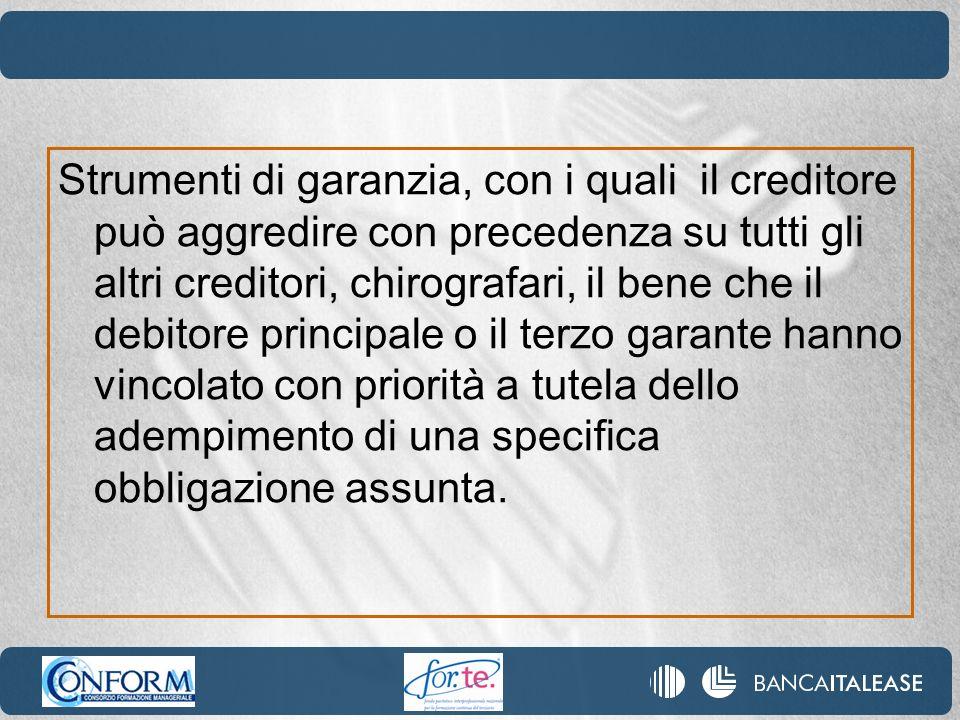 Strumenti di garanzia, con i quali il creditore può aggredire con precedenza su tutti gli altri creditori, chirografari, il bene che il debitore princ