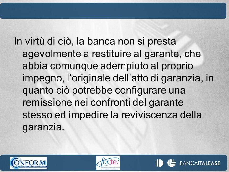 In virtù di ciò, la banca non si presta agevolmente a restituire al garante, che abbia comunque adempiuto al proprio impegno, loriginale dellatto di g