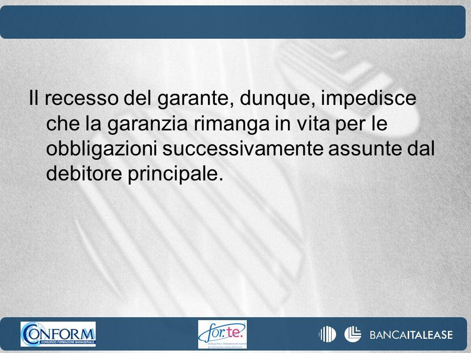 Il recesso del garante, dunque, impedisce che la garanzia rimanga in vita per le obbligazioni successivamente assunte dal debitore principale.