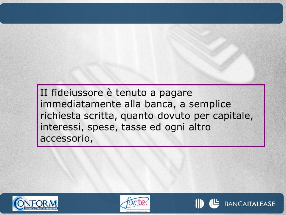 II fideiussore è tenuto a pagare immediatamente alla banca, a semplice richiesta scritta, quanto dovuto per capitale, interessi, spese, tasse ed ogni