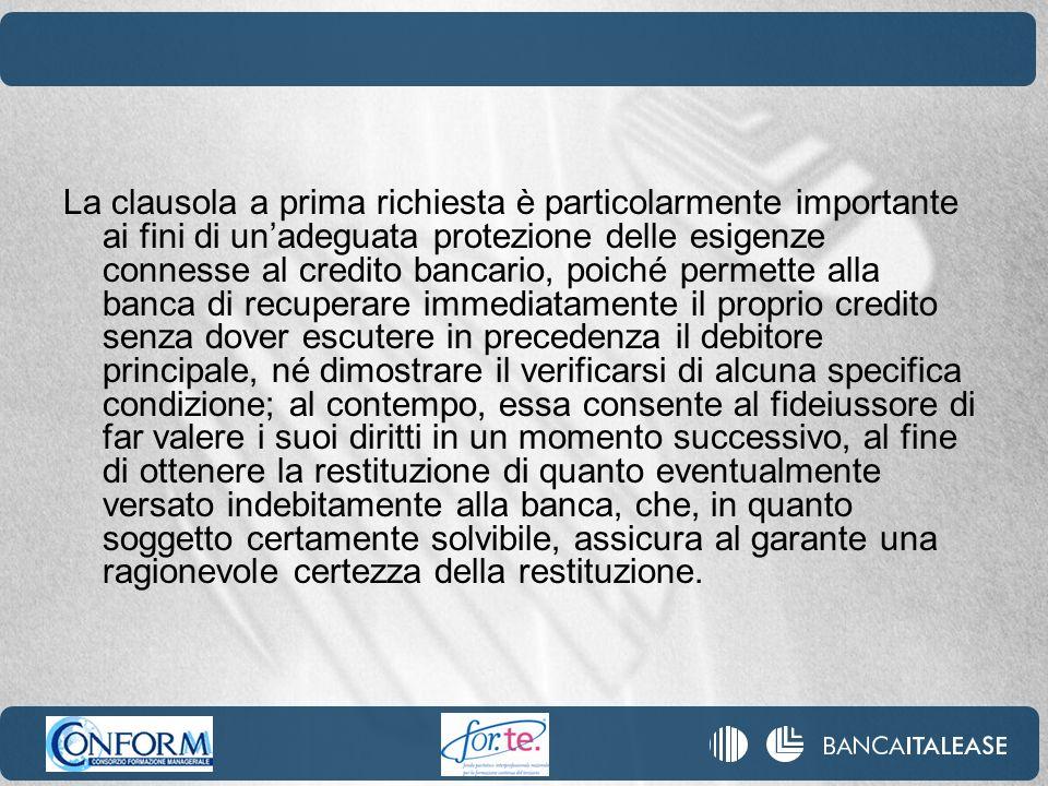 La clausola a prima richiesta è particolarmente importante ai fini di unadeguata protezione delle esigenze connesse al credito bancario, poiché permet