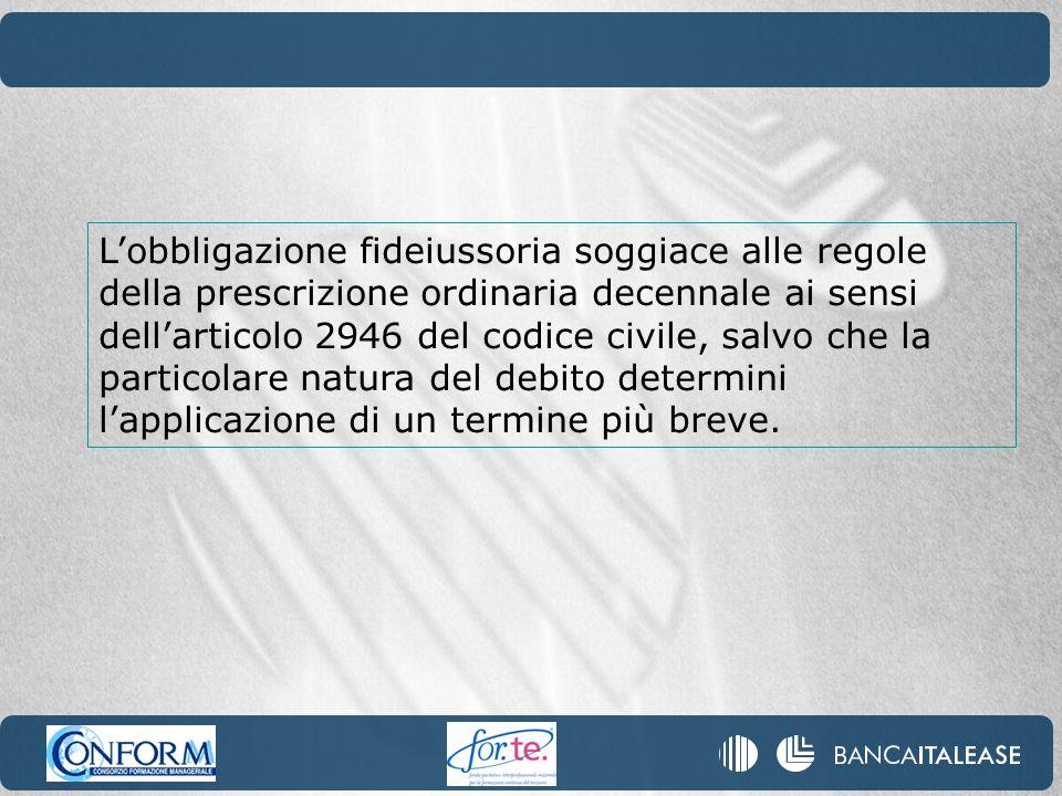 Lobbligazione fideiussoria soggiace alle regole della prescrizione ordinaria decennale ai sensi dellarticolo 2946 del codice civile, salvo che la part