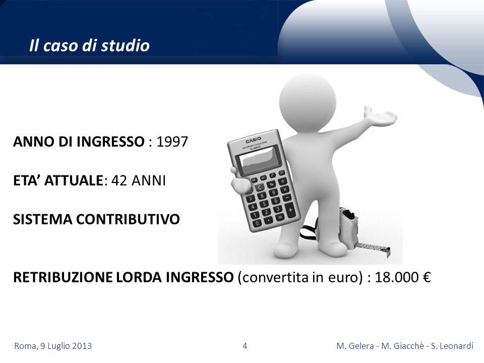 Roma, 9 Luglio 2013M. Gelera - M. Giacchè - S. Leonardi4 Il caso di studio ANNO DI INGRESSO : 1997 ETA ATTUALE: 42 ANNI SISTEMA CONTRIBUTIVO RETRIBUZI