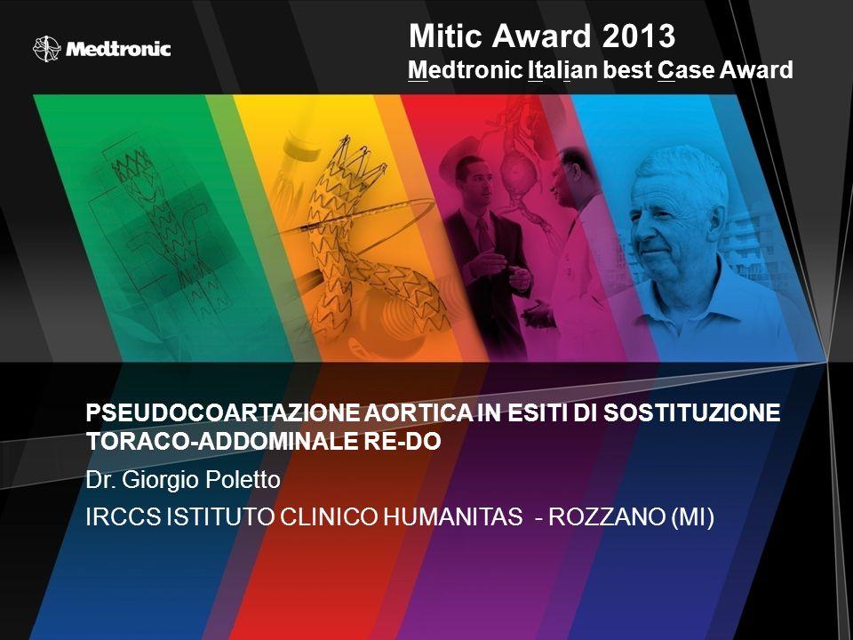 Mitic Award 2013 Medtronic Italian best Case Award PSEUDOCOARTAZIONE AORTICA IN ESITI DI SOSTITUZIONE TORACO-ADDOMINALE RE-DO Dr. Giorgio Poletto IRCC