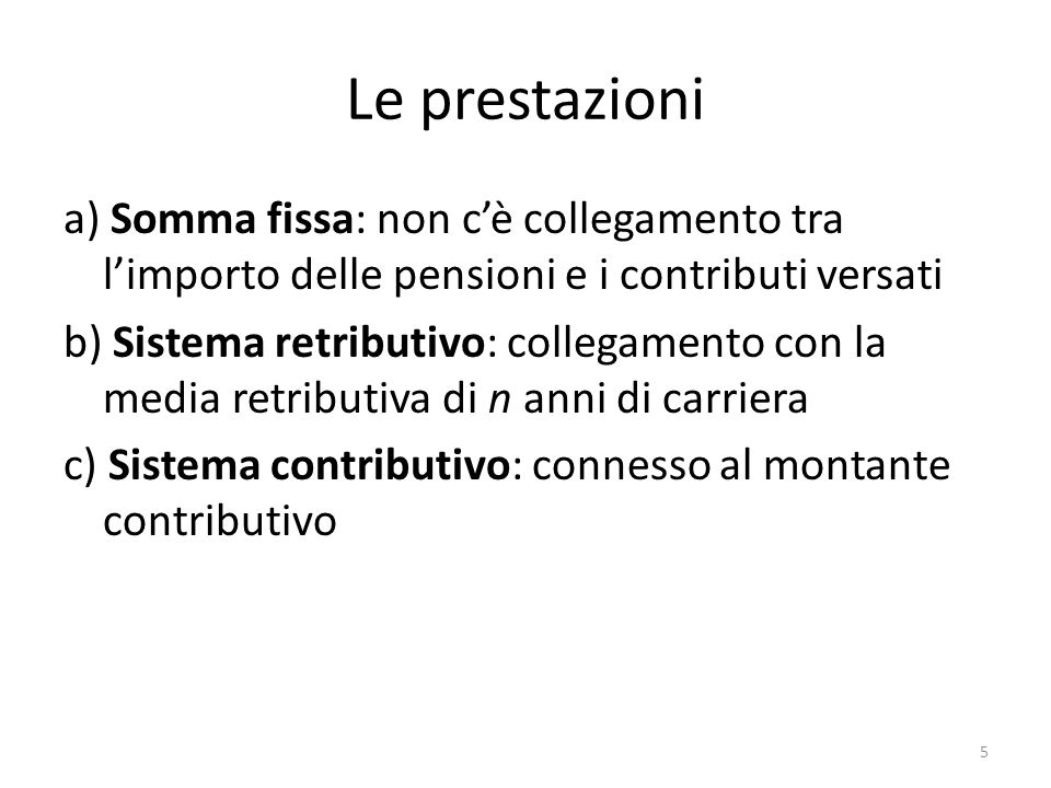 Le prestazioni a) Somma fissa: non cè collegamento tra limporto delle pensioni e i contributi versati b) Sistema retributivo: collegamento con la medi