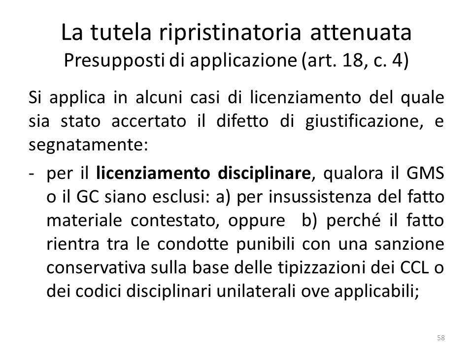 La tutela ripristinatoria attenuata Presupposti di applicazione (art. 18, c. 4) Si applica in alcuni casi di licenziamento del quale sia stato accerta