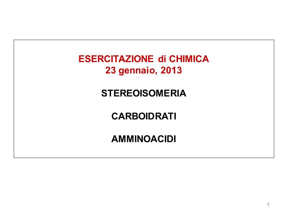 1 ESERCITAZIONE di CHIMICA 23 gennaio, 2013 STEREOISOMERIA CARBOIDRATI AMMINOACIDI