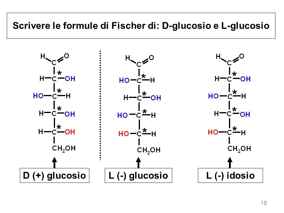 16 Scrivere le formule di Fischer di: D-glucosio e L-glucosio D (+) glucosioL (-) glucosioL (-) idosio * * * * * * * * * * * *