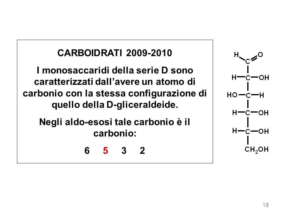 18 CARBOIDRATI 2009-2010 I monosaccaridi della serie D sono caratterizzati dallavere un atomo di carbonio con la stessa configurazione di quello della