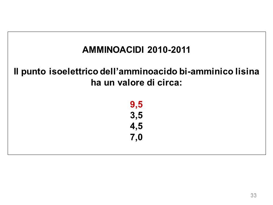 33 AMMINOACIDI 2010-2011 Il punto isoelettrico dellamminoacido bi-amminico lisina ha un valore di circa: 9,5 3,5 4,5 7,0