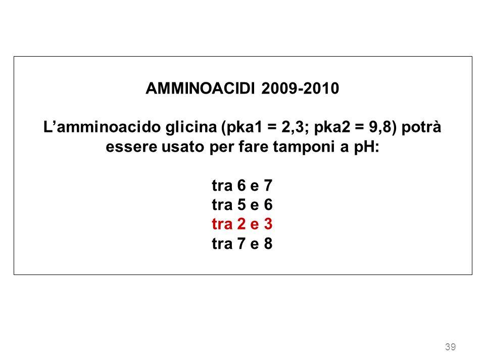 39 AMMINOACIDI 2009-2010 Lamminoacido glicina (pka1 = 2,3; pka2 = 9,8) potrà essere usato per fare tamponi a pH: tra 6 e 7 tra 5 e 6 tra 2 e 3 tra 7 e