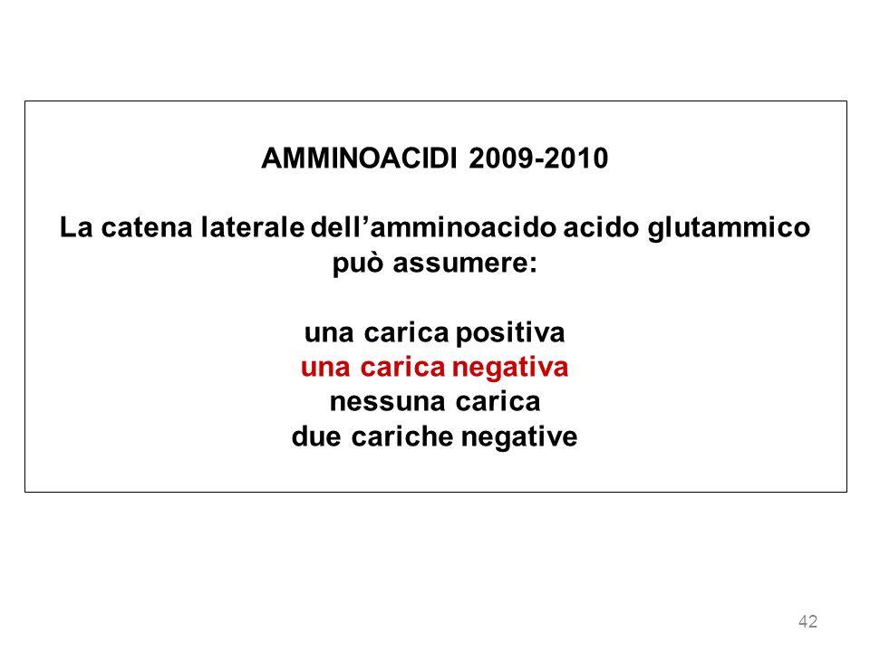 42 AMMINOACIDI 2009-2010 La catena laterale dellamminoacido acido glutammico può assumere: una carica positiva una carica negativa nessuna carica due