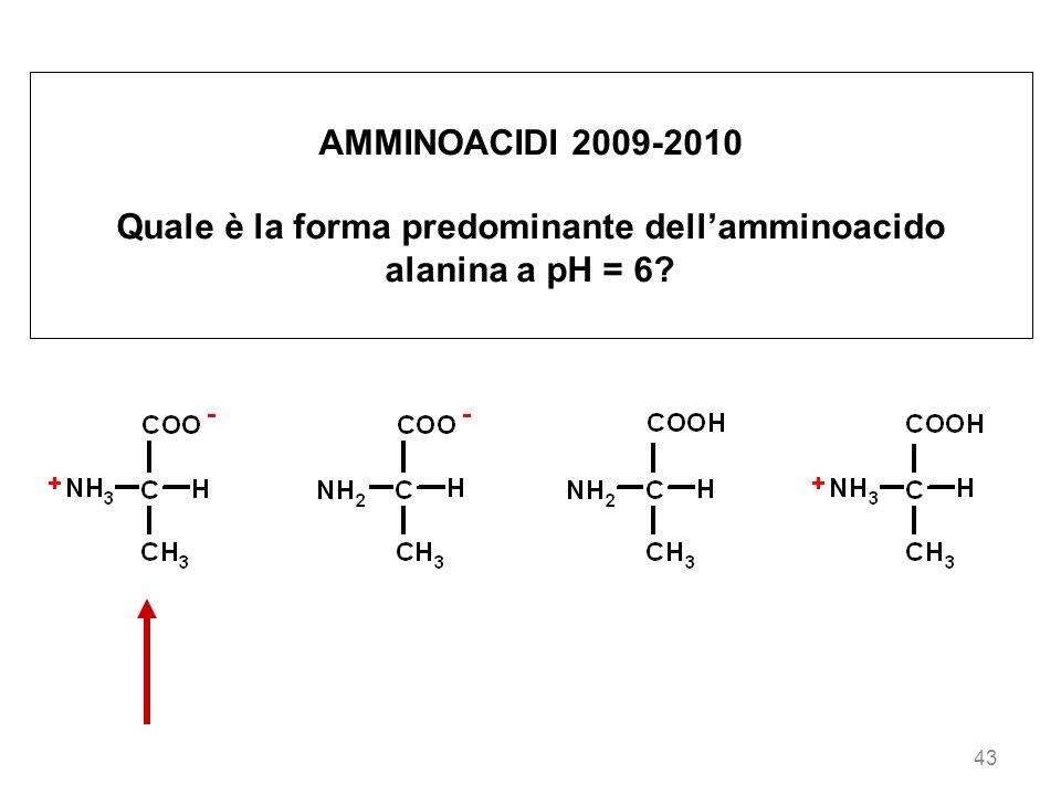 43 AMMINOACIDI 2009-2010 Quale è la forma predominante dellamminoacido alanina a pH = 6?