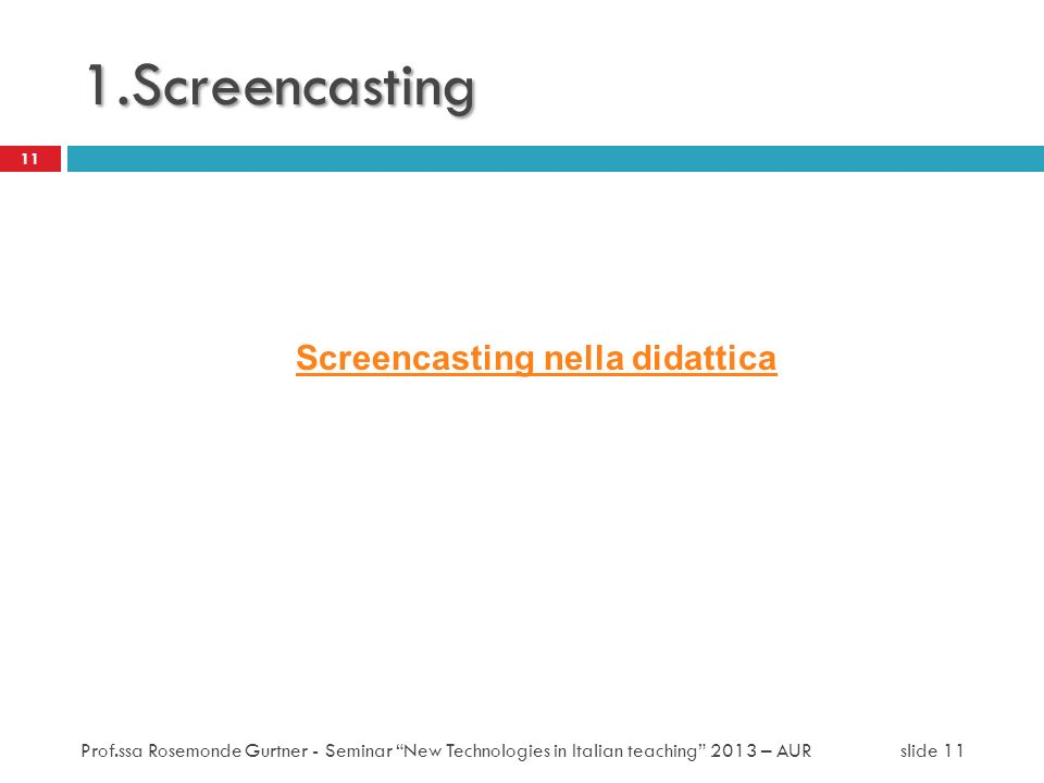 1.Screencasting Screencasting nella didattica 11 Prof.ssa Rosemonde Gurtner - Seminar New Technologies in Italian teaching 2013 – AUR slide 11