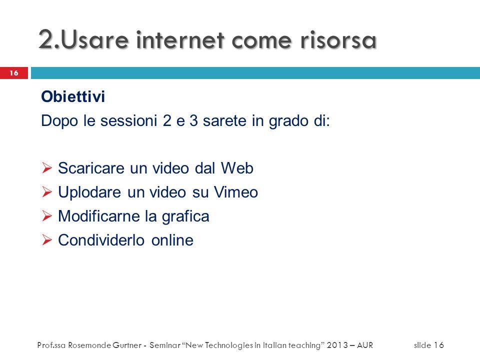 2.Usare internet come risorsa Obiettivi Dopo le sessioni 2 e 3 sarete in grado di: Scaricare un video dal Web Uplodare un video su Vimeo Modificarne l